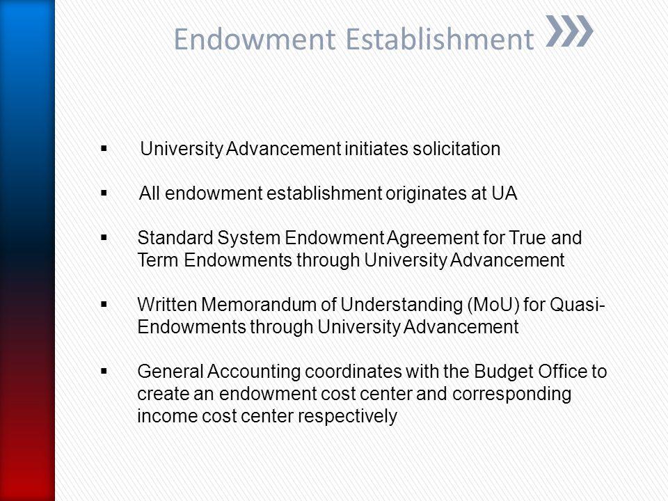 Endowment Establishment  University Advancement initiates solicitation  All endowment establishment originates at UA  Standard System Endowment Agr