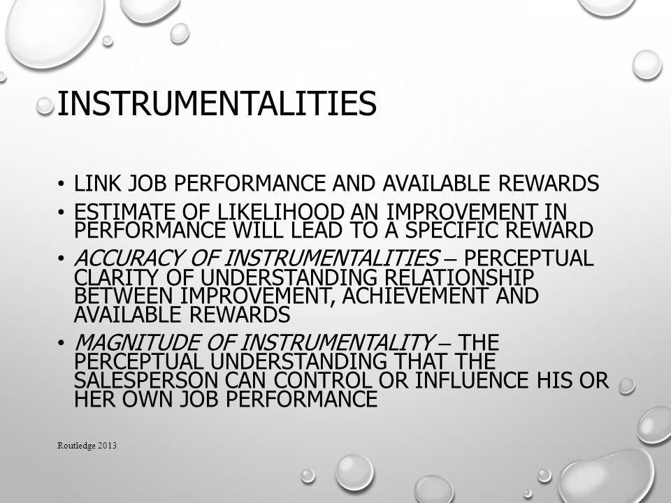 INSTRUMENTALITIES LINK JOB PERFORMANCE AND AVAILABLE REWARDS ESTIMATE OF LIKELIHOOD AN IMPROVEMENT IN PERFORMANCE WILL LEAD TO A SPECIFIC REWARD ACCURACY OF INSTRUMENTALITIES – PERCEPTUAL CLARITY OF UNDERSTANDING RELATIONSHIP BETWEEN IMPROVEMENT, ACHIEVEMENT AND AVAILABLE REWARDS MAGNITUDE OF INSTRUMENTALITY – THE PERCEPTUAL UNDERSTANDING THAT THE SALESPERSON CAN CONTROL OR INFLUENCE HIS OR HER OWN JOB PERFORMANCE Routledge 2013