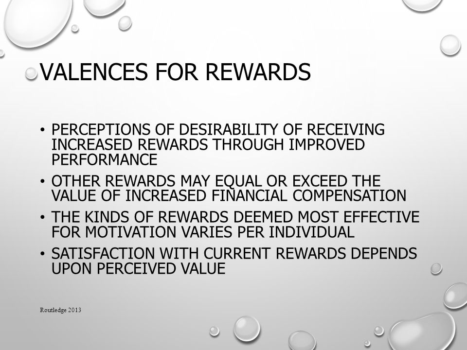VALENCES FOR REWARDS PERCEPTIONS OF DESIRABILITY OF RECEIVING INCREASED REWARDS THROUGH IMPROVED PERFORMANCE OTHER REWARDS MAY EQUAL OR EXCEED THE VALUE OF INCREASED FINANCIAL COMPENSATION THE KINDS OF REWARDS DEEMED MOST EFFECTIVE FOR MOTIVATION VARIES PER INDIVIDUAL SATISFACTION WITH CURRENT REWARDS DEPENDS UPON PERCEIVED VALUE Routledge 2013