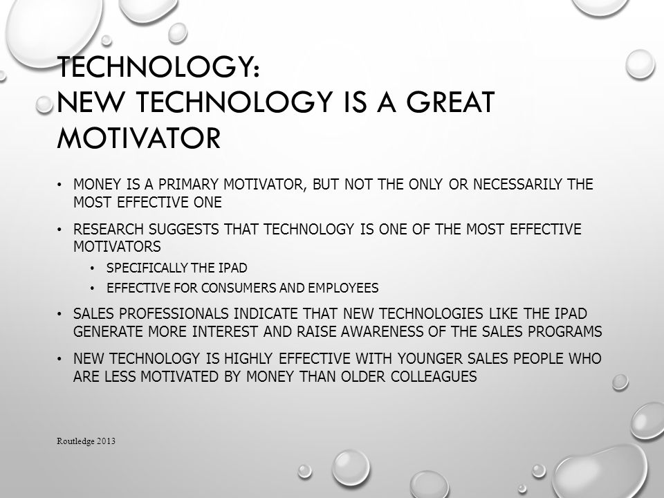 TECHNOLOGY: NEW TECHNOLOGY IS A GREAT MOTIVATOR MONEY IS A PRIMARY MOTIVATOR, BUT NOT THE ONLY OR NECESSARILY THE MOST EFFECTIVE ONE RESEARCH SUGGESTS THAT TECHNOLOGY IS ONE OF THE MOST EFFECTIVE MOTIVATORS SPECIFICALLY THE IPAD EFFECTIVE FOR CONSUMERS AND EMPLOYEES SALES PROFESSIONALS INDICATE THAT NEW TECHNOLOGIES LIKE THE IPAD GENERATE MORE INTEREST AND RAISE AWARENESS OF THE SALES PROGRAMS NEW TECHNOLOGY IS HIGHLY EFFECTIVE WITH YOUNGER SALES PEOPLE WHO ARE LESS MOTIVATED BY MONEY THAN OLDER COLLEAGUES Routledge 2013