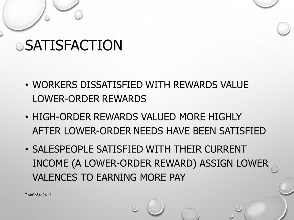 SATISFACTION WORKERS DISSATISFIED WITH REWARDS VALUE LOWER-ORDER REWARDS HIGH-ORDER REWARDS VALUED MORE HIGHLY AFTER LOWER-ORDER NEEDS HAVE BEEN SATISFIED SALESPEOPLE SATISFIED WITH THEIR CURRENT INCOME (A LOWER-ORDER REWARD) ASSIGN LOWER VALENCES TO EARNING MORE PAY Routledge 2013