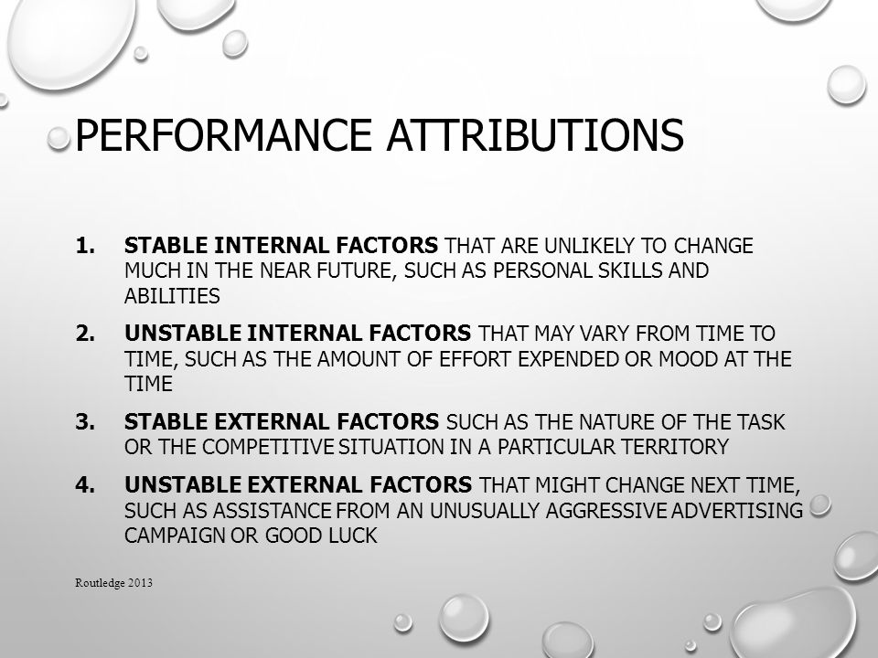 PERFORMANCE ATTRIBUTIONS 1.STABLE INTERNAL FACTORS THAT ARE UNLIKELY TO CHANGE MUCH IN THE NEAR FUTURE, SUCH AS PERSONAL SKILLS AND ABILITIES 2.UNSTABLE INTERNAL FACTORS THAT MAY VARY FROM TIME TO TIME, SUCH AS THE AMOUNT OF EFFORT EXPENDED OR MOOD AT THE TIME 3.STABLE EXTERNAL FACTORS SUCH AS THE NATURE OF THE TASK OR THE COMPETITIVE SITUATION IN A PARTICULAR TERRITORY 4.UNSTABLE EXTERNAL FACTORS THAT MIGHT CHANGE NEXT TIME, SUCH AS ASSISTANCE FROM AN UNUSUALLY AGGRESSIVE ADVERTISING CAMPAIGN OR GOOD LUCK Routledge 2013