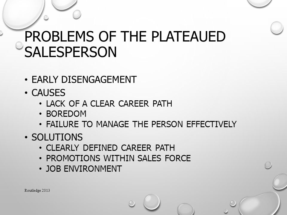 PROBLEMS OF THE PLATEAUED SALESPERSON EARLY DISENGAGEMENT CAUSES LACK OF A CLEAR CAREER PATH BOREDOM FAILURE TO MANAGE THE PERSON EFFECTIVELY SOLUTIONS CLEARLY DEFINED CAREER PATH PROMOTIONS WITHIN SALES FORCE JOB ENVIRONMENT Routledge 2013