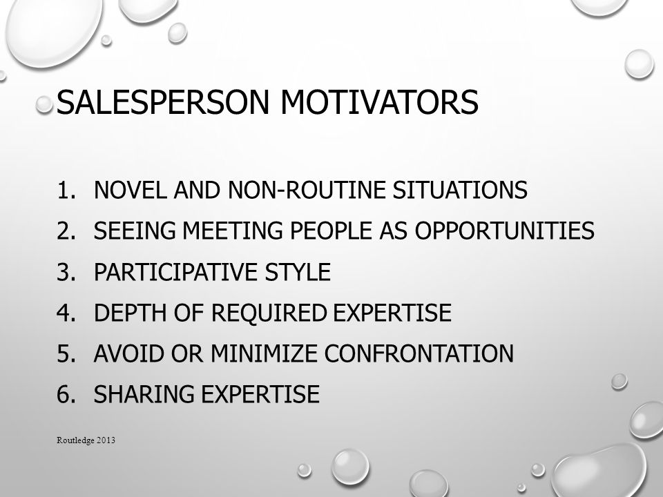 SALESPERSON MOTIVATORS 1.NOVEL AND NON-ROUTINE SITUATIONS 2.SEEING MEETING PEOPLE AS OPPORTUNITIES 3.PARTICIPATIVE STYLE 4.DEPTH OF REQUIRED EXPERTISE 5.AVOID OR MINIMIZE CONFRONTATION 6.SHARING EXPERTISE Routledge 2013