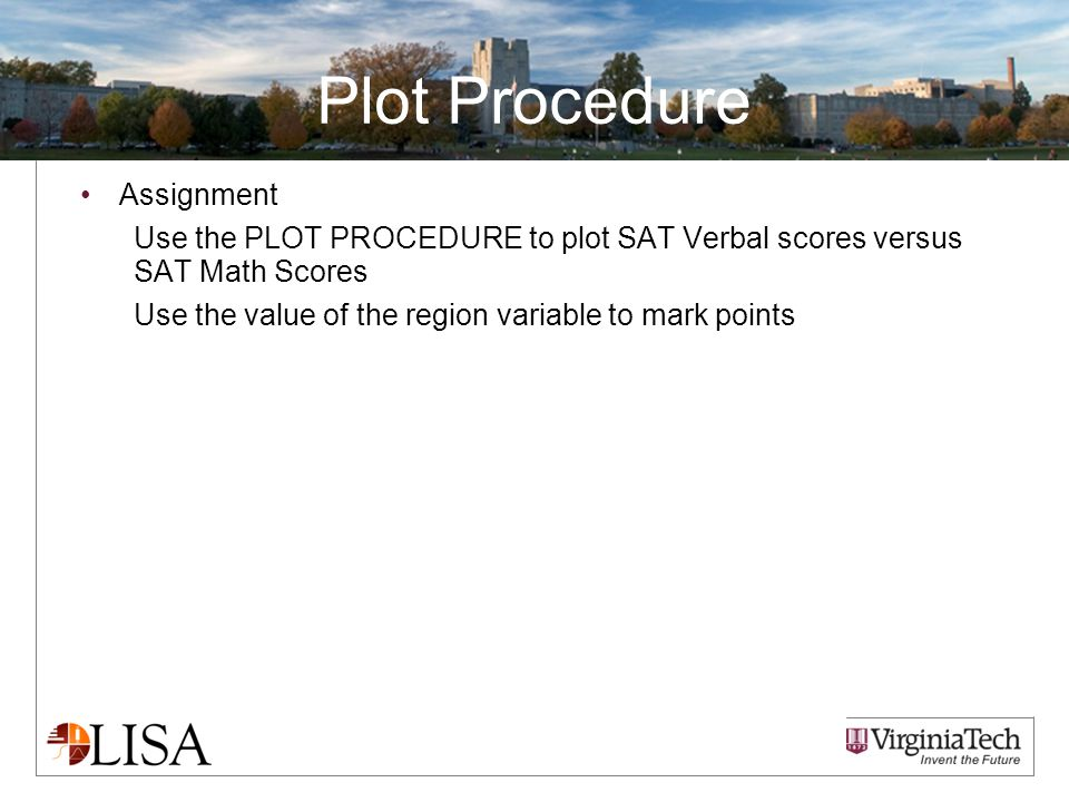 Plot Procedure Assignment Use the PLOT PROCEDURE to plot SAT Verbal scores versus SAT Math Scores Use the value of the region variable to mark points