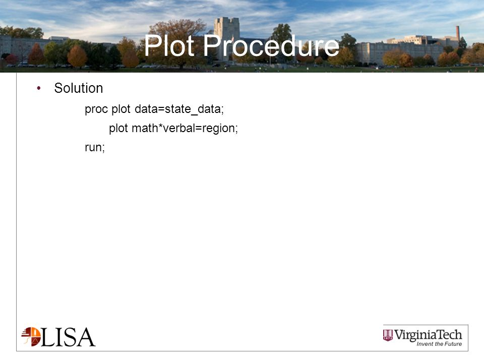 Plot Procedure Solution proc plot data=state_data; plot math*verbal=region; run;