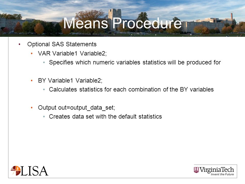 Means Procedure Optional SAS Statements VAR Variable1 Variable2; Specifies which numeric variables statistics will be produced for BY Variable1 Variable2; Calculates statistics for each combination of the BY variables Output out=output_data_set; Creates data set with the default statistics