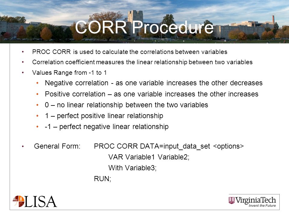 CORR Procedure PROC CORR is used to calculate the correlations between variables Correlation coefficient measures the linear relationship between two