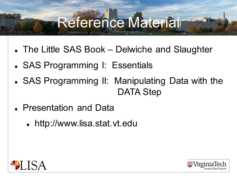 Reference Material The Little SAS Book – Delwiche and Slaughter SAS Programming I: Essentials SAS Programming II: Manipulating Data with the DATA Step Presentation and Data http://www.lisa.stat.vt.edu