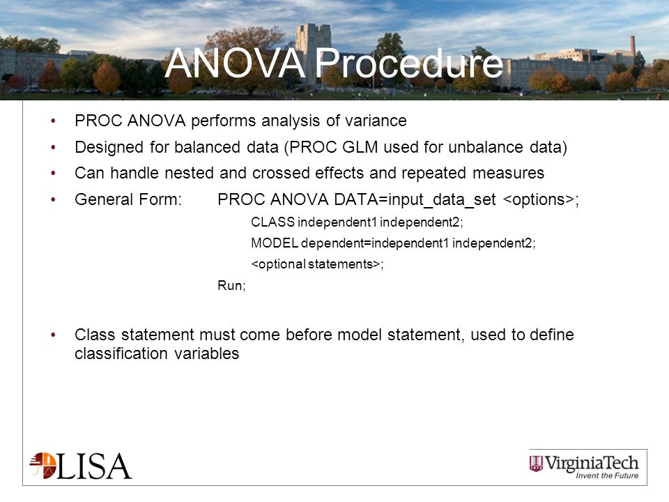 ANOVA Procedure PROC ANOVA performs analysis of variance Designed for balanced data (PROC GLM used for unbalance data) Can handle nested and crossed effects and repeated measures General Form: PROC ANOVA DATA=input_data_set ; CLASS independent1 independent2; MODEL dependent=independent1 independent2; ; Run; Class statement must come before model statement, used to define classification variables