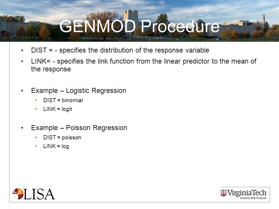 GENMOD Procedure DIST = - specifies the distribution of the response variable LINK= - specifies the link function from the linear predictor to the mean of the response Example – Logistic Regression DIST = binomial LINK = logit Example – Poisson Regression DIST = poisson LINK = log