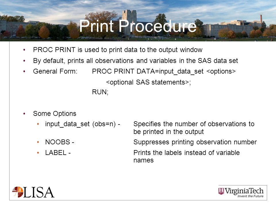 Print Procedure PROC PRINT is used to print data to the output window By default, prints all observations and variables in the SAS data set General Form:PROC PRINT DATA=input_data_set ; RUN; Some Options input_data_set (obs=n) -Specifies the number of observations to be printed in the output NOOBS - Suppresses printing observation number LABEL - Prints the labels instead of variable names