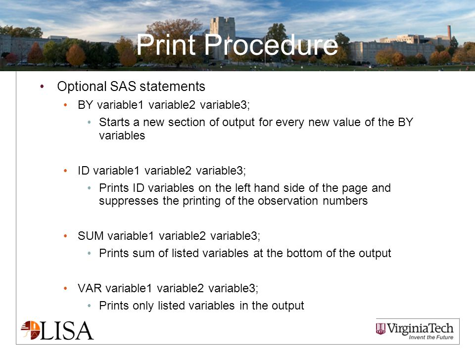 Print Procedure Optional SAS statements BY variable1 variable2 variable3; Starts a new section of output for every new value of the BY variables ID va