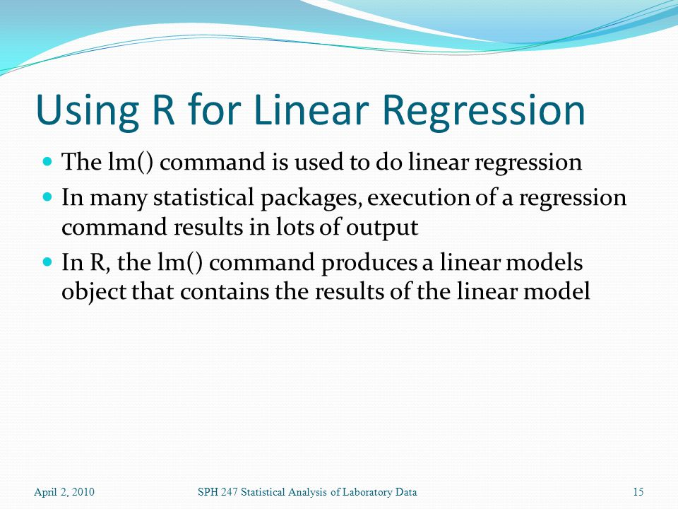 Using R for Linear Regression The lm() command is used to do linear regression In many statistical packages, execution of a regression command results in lots of output In R, the lm() command produces a linear models object that contains the results of the linear model April 2, 2010SPH 247 Statistical Analysis of Laboratory Data15
