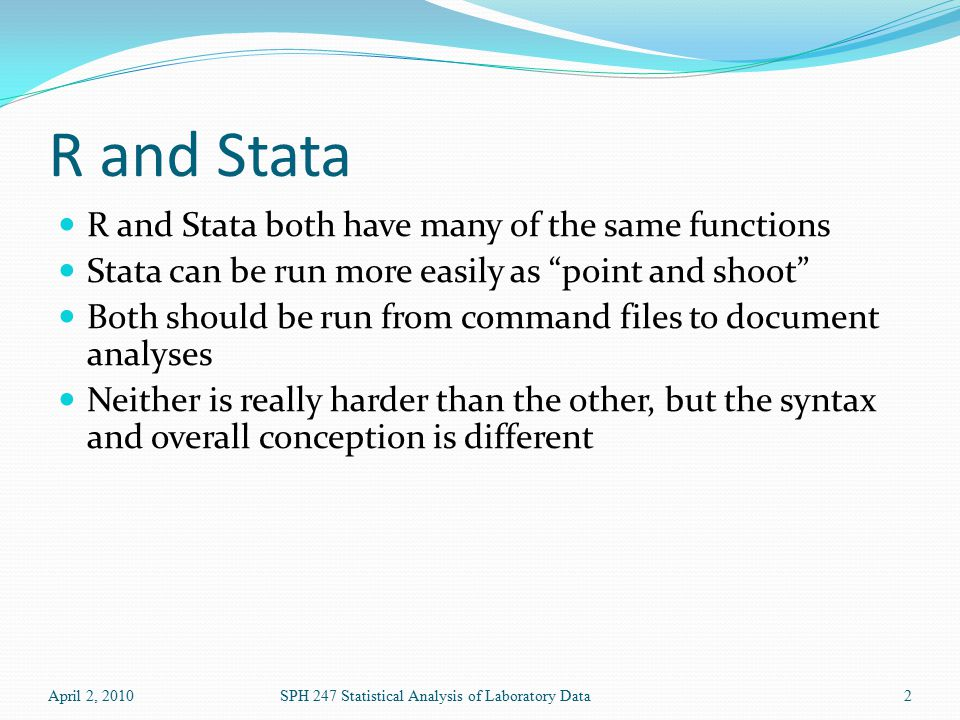 R and Stata R and Stata both have many of the same functions Stata can be run more easily as point and shoot Both should be run from command files to document analyses Neither is really harder than the other, but the syntax and overall conception is different April 2, 2010SPH 247 Statistical Analysis of Laboratory Data2