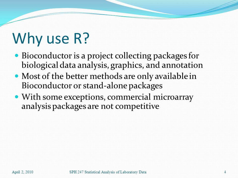 Why use R? Bioconductor is a project collecting packages for biological data analysis, graphics, and annotation Most of the better methods are only av