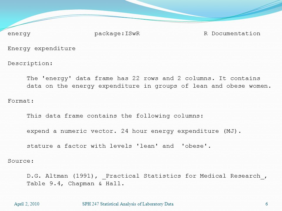 April 2, 2010SPH 247 Statistical Analysis of Laboratory Data6 energy package:ISwR R Documentation Energy expenditure Description: The energy data frame has 22 rows and 2 columns.