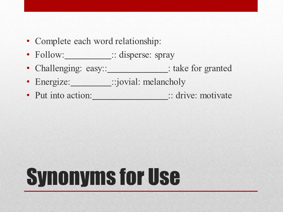 Synonyms for Use Complete each word relationship: Follow::: disperse: spray Challenging: easy::: take for granted Energize:::jovial: melancholy Put into action::: drive: motivate