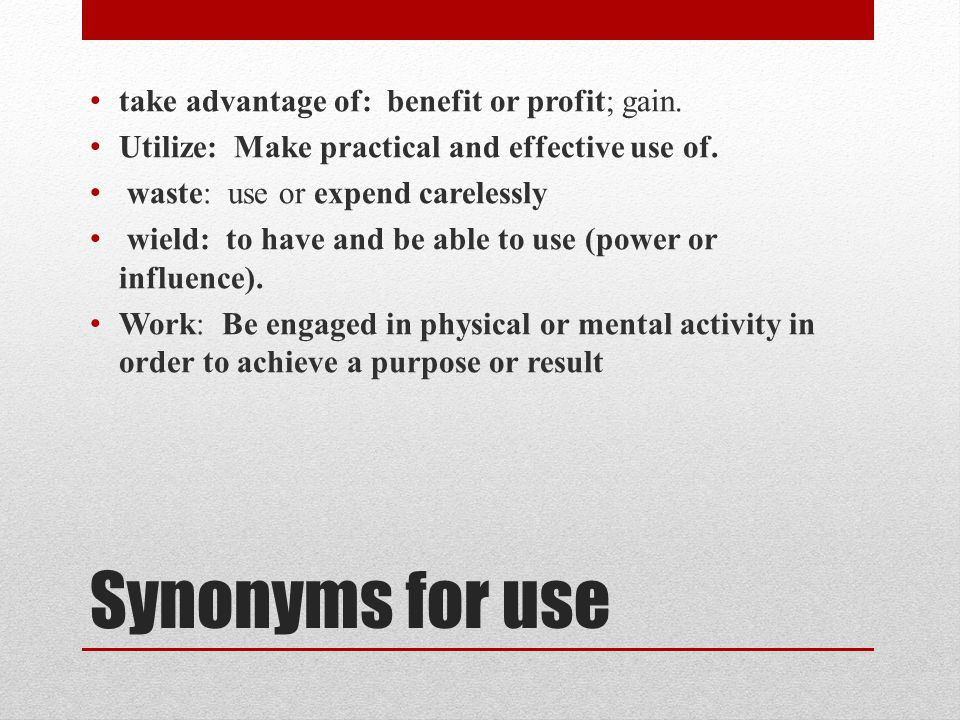 Synonyms for use take advantage of: benefit or profit; gain.