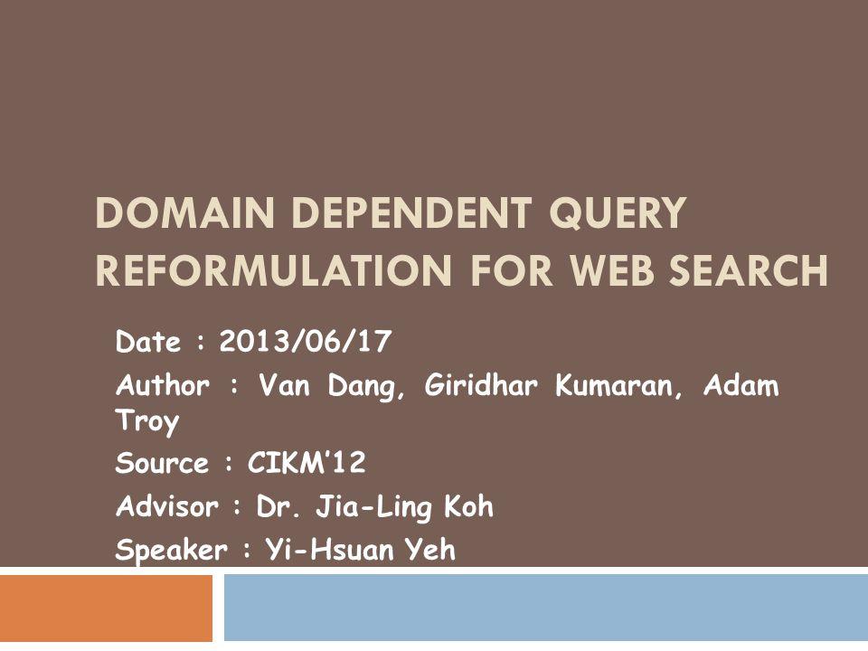 DOMAIN DEPENDENT QUERY REFORMULATION FOR WEB SEARCH Date : 2013/06/17 Author : Van Dang, Giridhar Kumaran, Adam Troy Source : CIKM'12 Advisor : Dr. Ji