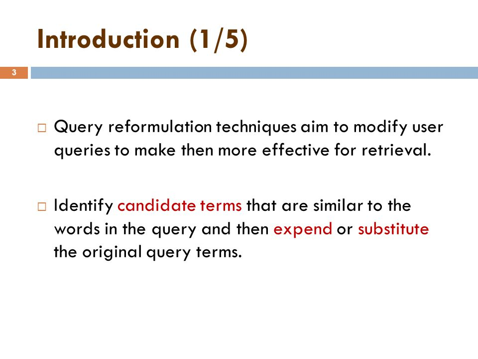 Introduction (1/5) 3  Query reformulation techniques aim to modify user queries to make then more effective for retrieval.