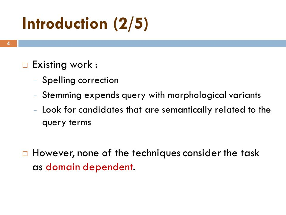 Introduction (2/5) 4  Existing work : − Spelling correction − Stemming expends query with morphological variants − Look for candidates that are semantically related to the query terms  However, none of the techniques consider the task as domain dependent.
