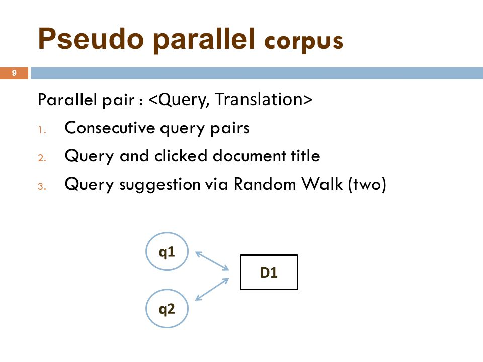 Pseudo parallel corpus 9 Parallel pair : 1. Consecutive query pairs 2.