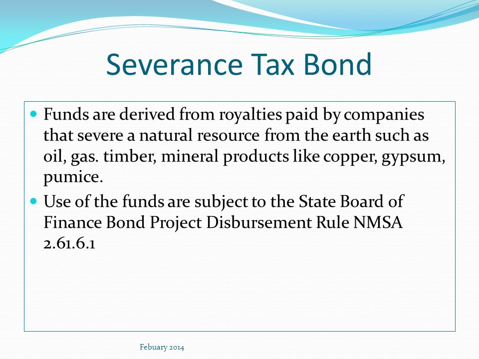 Severance Tax Bond Funds are derived from royalties paid by companies that severe a natural resource from the earth such as oil, gas. timber, mineral