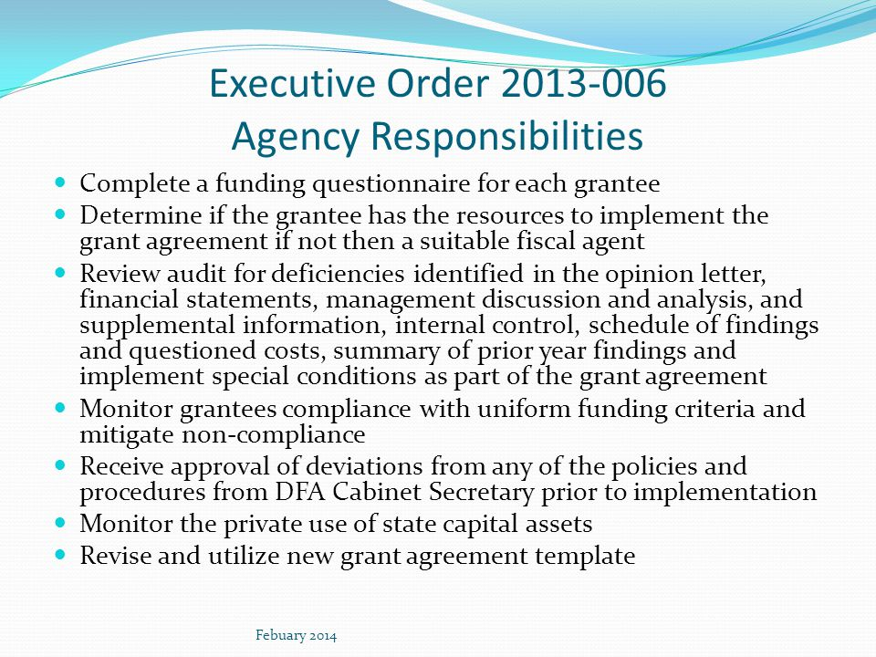 Executive Order 2013-006 Agency Responsibilities Complete a funding questionnaire for each grantee Determine if the grantee has the resources to implement the grant agreement if not then a suitable fiscal agent Review audit for deficiencies identified in the opinion letter, financial statements, management discussion and analysis, and supplemental information, internal control, schedule of findings and questioned costs, summary of prior year findings and implement special conditions as part of the grant agreement Monitor grantees compliance with uniform funding criteria and mitigate non-compliance Receive approval of deviations from any of the policies and procedures from DFA Cabinet Secretary prior to implementation Monitor the private use of state capital assets Revise and utilize new grant agreement template Febuary 2014
