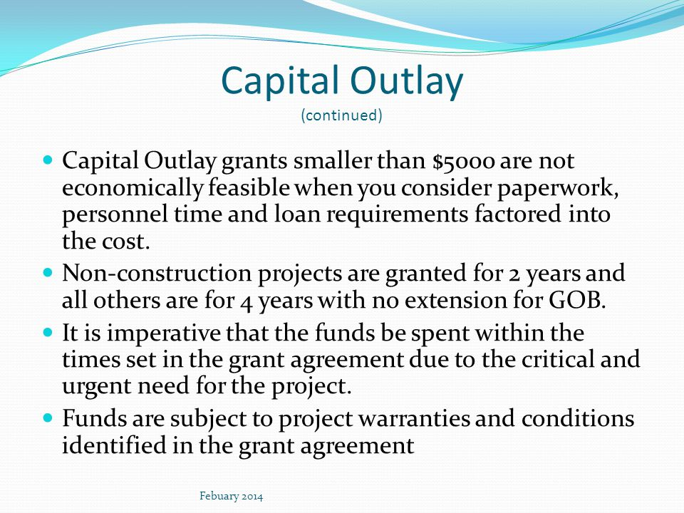 Capital Outlay (continued) Capital Outlay grants smaller than $5000 are not economically feasible when you consider paperwork, personnel time and loan requirements factored into the cost.
