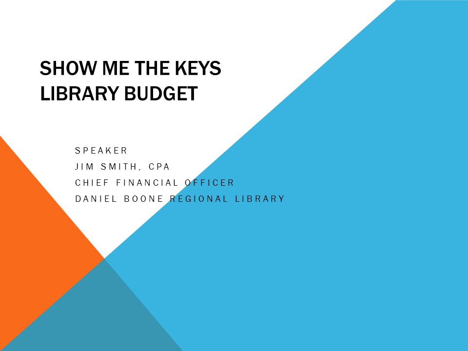 SHOW ME THE KEYS LIBRARY BUDGET SPEAKER JIM SMITH, CPA CHIEF FINANCIAL OFFICER DANIEL BOONE REGIONAL LIBRARY