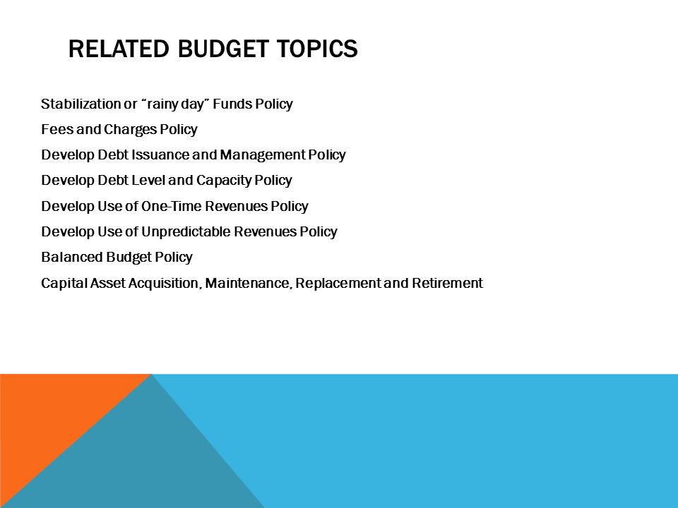 RELATED BUDGET TOPICS Stabilization or rainy day Funds Policy Fees and Charges Policy Develop Debt Issuance and Management Policy Develop Debt Level and Capacity Policy Develop Use of One-Time Revenues Policy Develop Use of Unpredictable Revenues Policy Balanced Budget Policy Capital Asset Acquisition, Maintenance, Replacement and Retirement