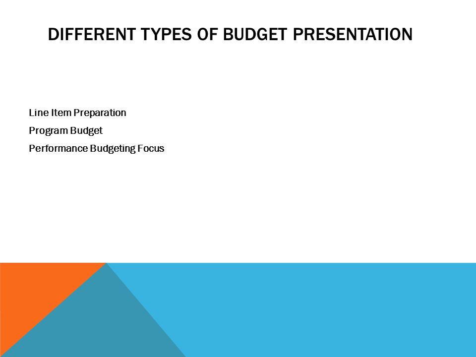 DIFFERENT TYPES OF BUDGET PRESENTATION Line Item Preparation Program Budget Performance Budgeting Focus