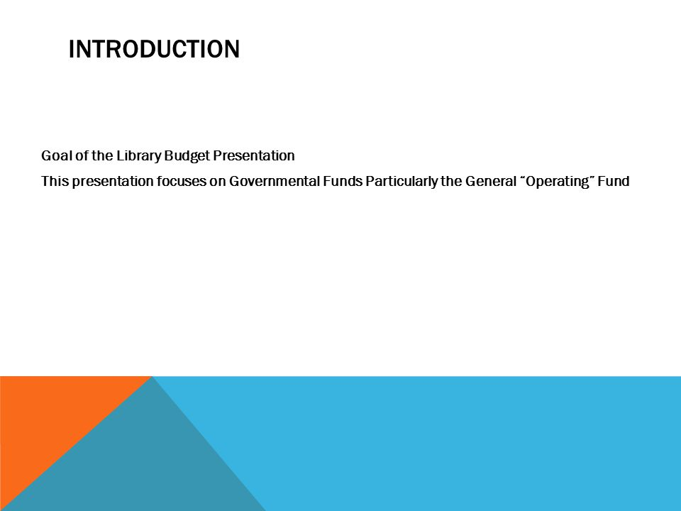 INTRODUCTION Goal of the Library Budget Presentation This presentation focuses on Governmental Funds Particularly the General Operating Fund