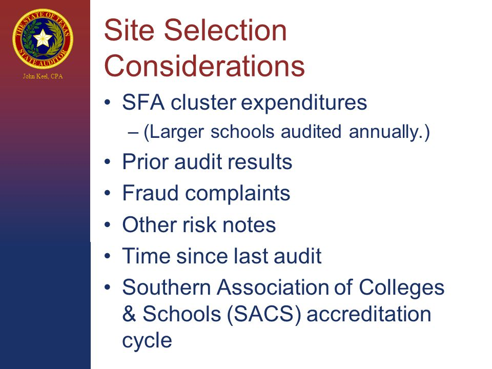 John Keel, CPA Site Selection Considerations SFA cluster expenditures –(Larger schools audited annually.) Prior audit results Fraud complaints Other risk notes Time since last audit Southern Association of Colleges & Schools (SACS) accreditation cycle