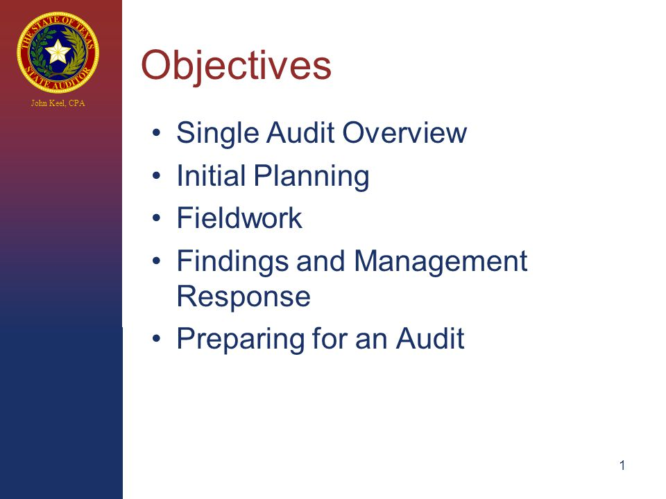 John Keel, CPA 1 Objectives Single Audit Overview Initial Planning Fieldwork Findings and Management Response Preparing for an Audit
