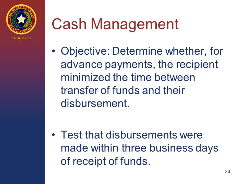 John Keel, CPA Cash Management Objective: Determine whether, for advance payments, the recipient minimized the time between transfer of funds and their disbursement.