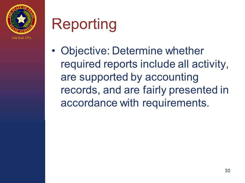 John Keel, CPA Reporting Objective: Determine whether required reports include all activity, are supported by accounting records, and are fairly presented in accordance with requirements.