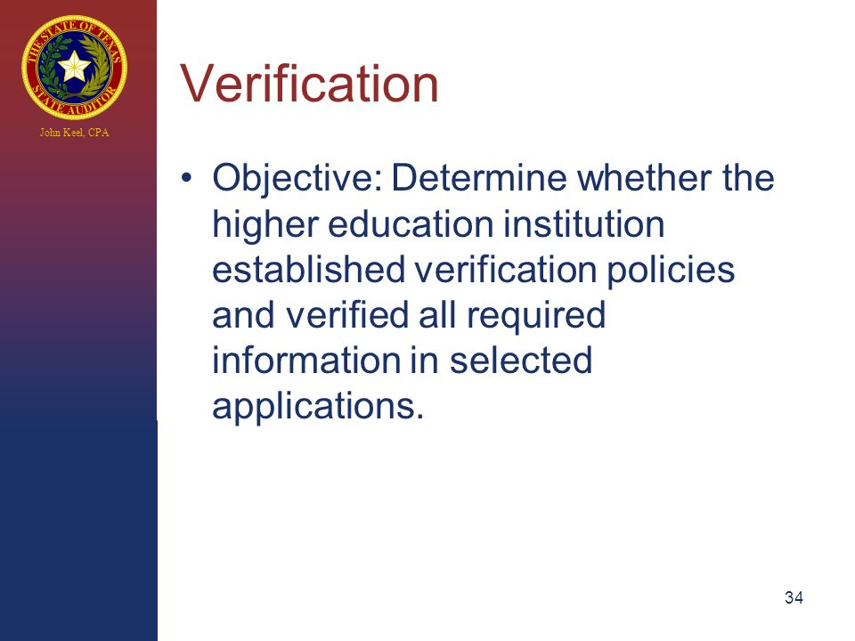 John Keel, CPA Verification Objective: Determine whether the higher education institution established verification policies and verified all required information in selected applications.