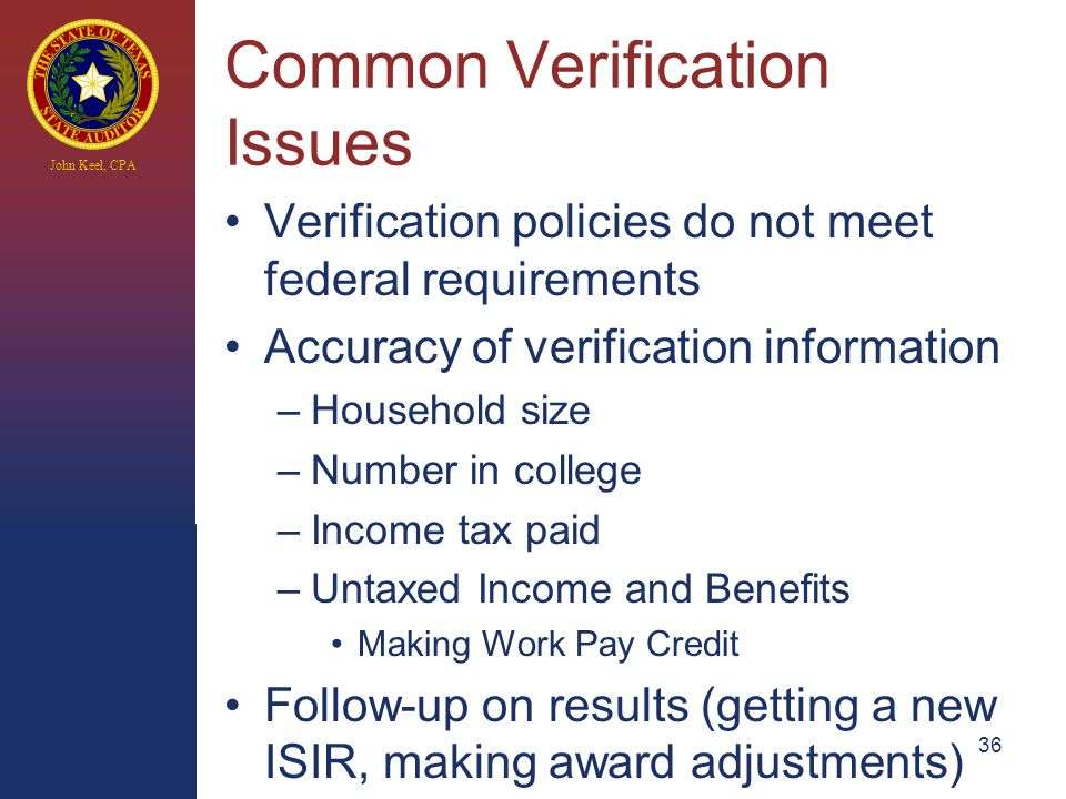 John Keel, CPA Common Verification Issues Verification policies do not meet federal requirements Accuracy of verification information –Household size –Number in college –Income tax paid –Untaxed Income and Benefits Making Work Pay Credit Follow-up on results (getting a new ISIR, making award adjustments) 36