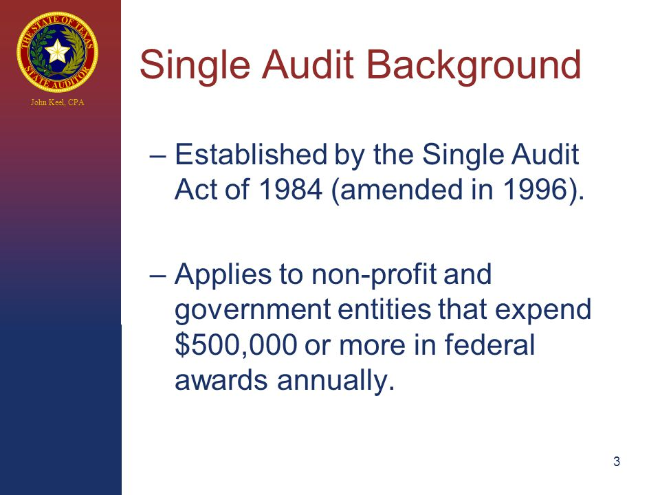 John Keel, CPA 3 Single Audit Background –Established by the Single Audit Act of 1984 (amended in 1996).