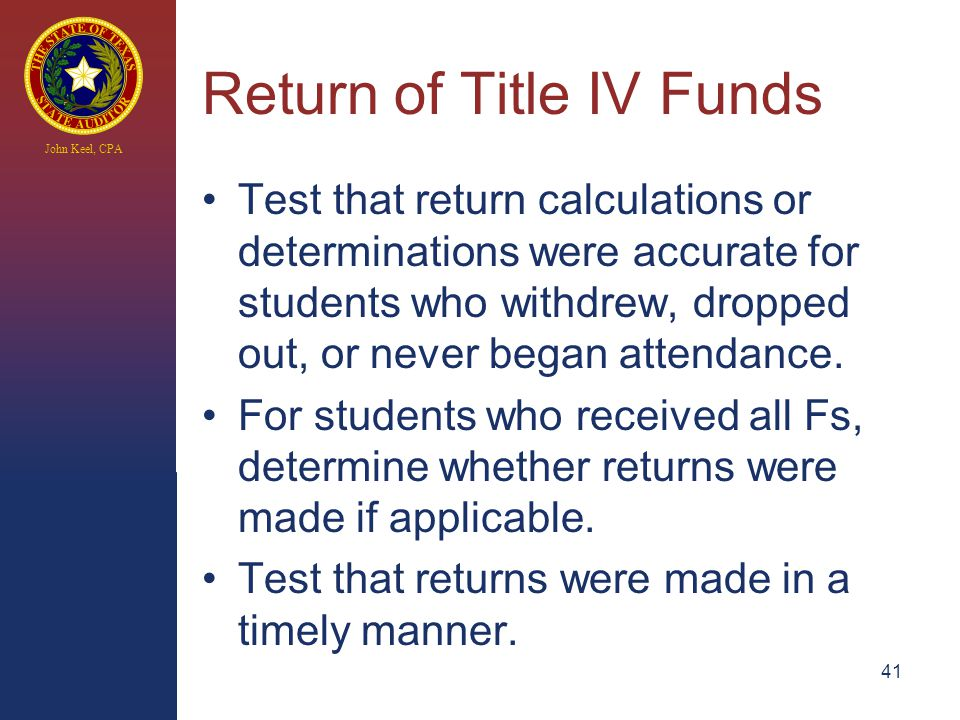 John Keel, CPA Return of Title IV Funds Test that return calculations or determinations were accurate for students who withdrew, dropped out, or never began attendance.