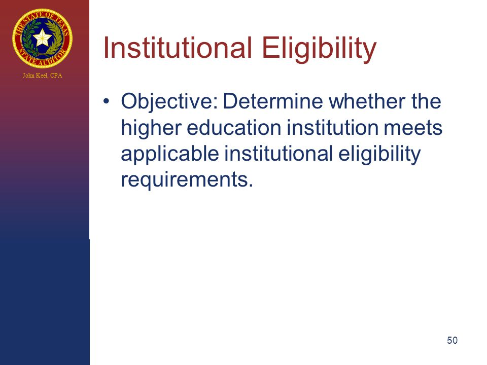 John Keel, CPA Institutional Eligibility Objective: Determine whether the higher education institution meets applicable institutional eligibility requirements.
