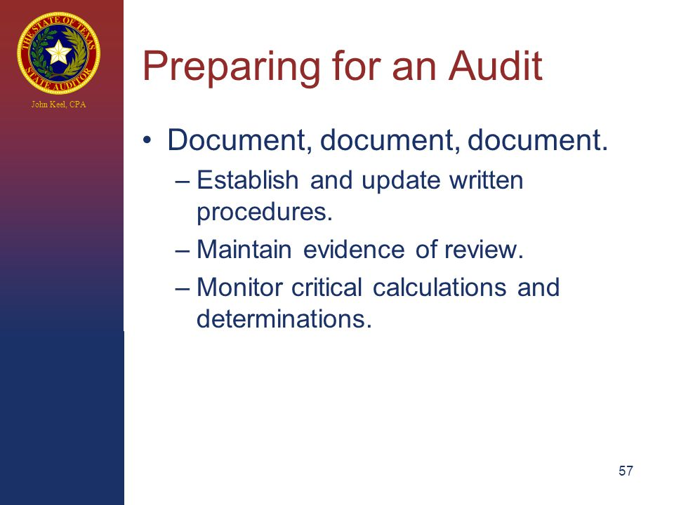 John Keel, CPA Preparing for an Audit Document, document, document. –Establish and update written procedures. –Maintain evidence of review. –Monitor c