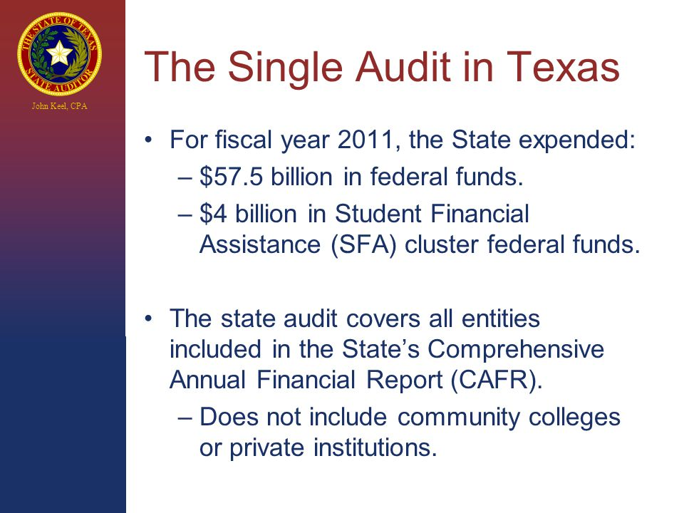 John Keel, CPA The Single Audit in Texas For fiscal year 2011, the State expended: –$57.5 billion in federal funds.