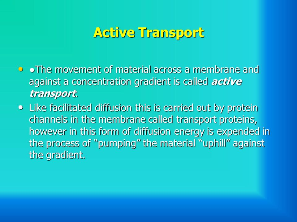 Active Transport ●The movement of material across a membrane and against a concentration gradient is called active transport.