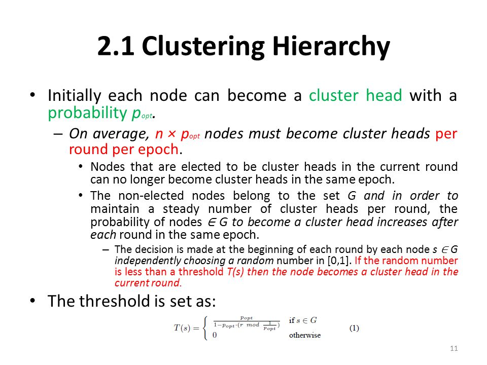 2.1 Clustering Hierarchy Initially each node can become a cluster head with a probability p opt. – On average, n × p opt nodes must become cluster hea