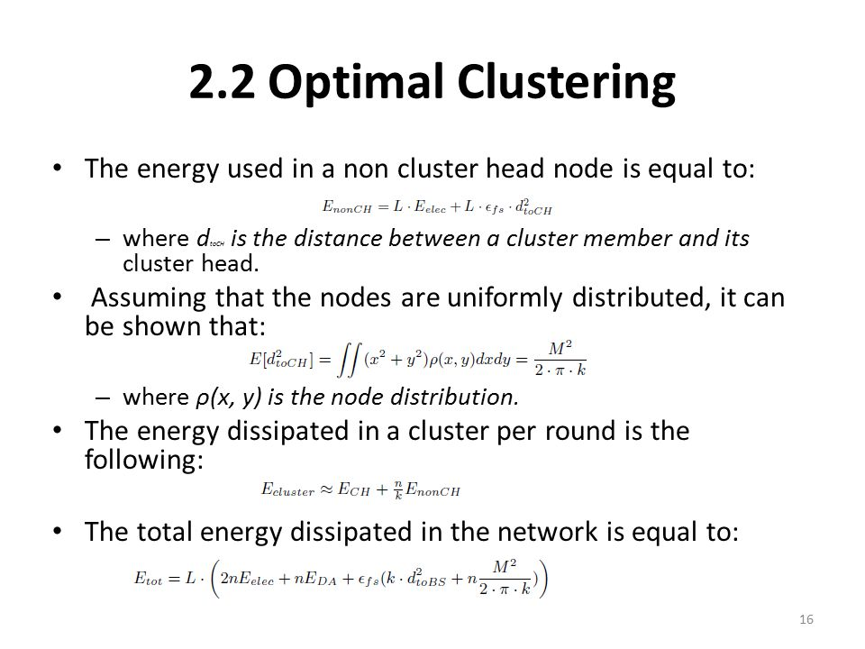 2.2 Optimal Clustering The energy used in a non cluster head node is equal to: – where d toCH is the distance between a cluster member and its cluster