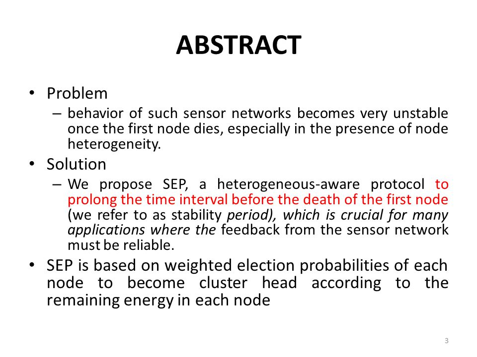 ABSTRACT Problem – behavior of such sensor networks becomes very unstable once the first node dies, especially in the presence of node heterogeneity.