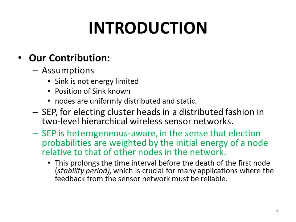 INTRODUCTION Our Contribution: – Assumptions Sink is not energy limited Position of Sink known nodes are uniformly distributed and static. – SEP, for